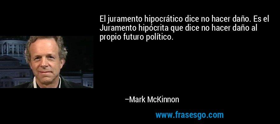 El juramento hipocrático dice no hacer daño. Es el Juramento hipócrita que dice no hacer daño al propio futuro político. – Mark McKinnon