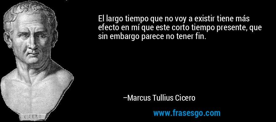 El largo tiempo que no voy a existir tiene más efecto en mí que este corto tiempo presente, que sin embargo parece no tener fin. – Marcus Tullius Cicero