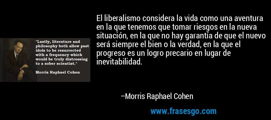 El liberalismo considera la vida como una aventura en la que tenemos que tomar riesgos en la nueva situación, en la que no hay garantía de que el nuevo será siempre el bien o la verdad, en la que el progreso es un logro precario en lugar de inevitabilidad. – Morris Raphael Cohen