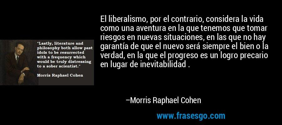 El liberalismo, por el contrario, considera la vida como una aventura en la que tenemos que tomar riesgos en nuevas situaciones, en las que no hay garantía de que el nuevo será siempre el bien o la verdad, en la que el progreso es un logro precario en lugar de inevitabilidad . – Morris Raphael Cohen