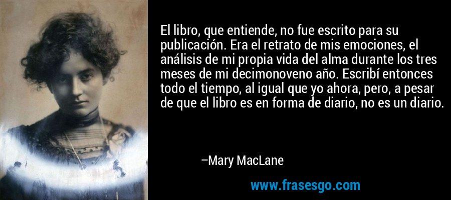 El libro, que entiende, no fue escrito para su publicación. Era el retrato de mis emociones, el análisis de mi propia vida del alma durante los tres meses de mi decimonoveno año. Escribí entonces todo el tiempo, al igual que yo ahora, pero, a pesar de que el libro es en forma de diario, no es un diario. – Mary MacLane