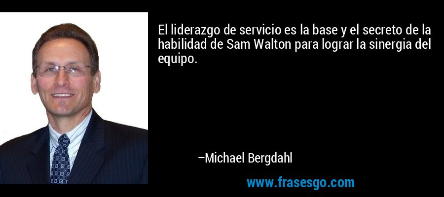El liderazgo de servicio es la base y el secreto de la habilidad de Sam Walton para lograr la sinergia del equipo. – Michael Bergdahl