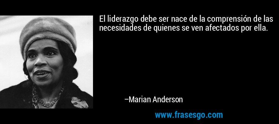 El liderazgo debe ser nace de la comprensión de las necesidades de quienes se ven afectados por ella. – Marian Anderson