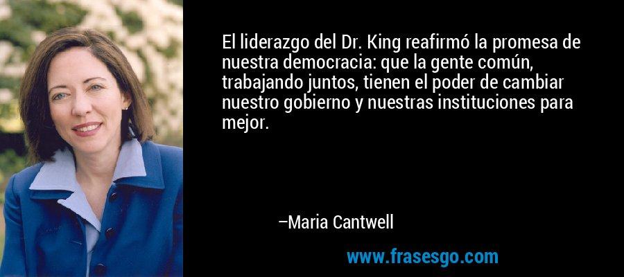 El liderazgo del Dr. King reafirmó la promesa de nuestra democracia: que la gente común, trabajando juntos, tienen el poder de cambiar nuestro gobierno y nuestras instituciones para mejor. – Maria Cantwell