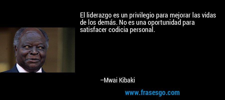 El liderazgo es un privilegio para mejorar las vidas de los demás. No es una oportunidad para satisfacer codicia personal. – Mwai Kibaki