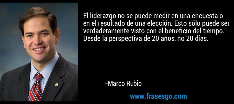 El liderazgo no se puede medir en una encuesta o en el resultado de una elección. Esto sólo puede ser verdaderamente visto con el beneficio del tiempo. Desde la perspectiva de 20 años, no 20 días. – Marco Rubio