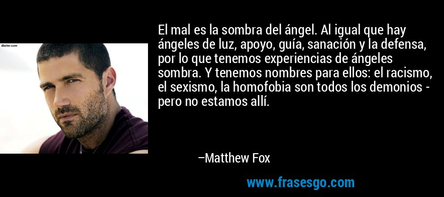 El mal es la sombra del ángel. Al igual que hay ángeles de luz, apoyo, guía, sanación y la defensa, por lo que tenemos experiencias de ángeles sombra. Y tenemos nombres para ellos: el racismo, el sexismo, la homofobia son todos los demonios - pero no estamos allí. – Matthew Fox
