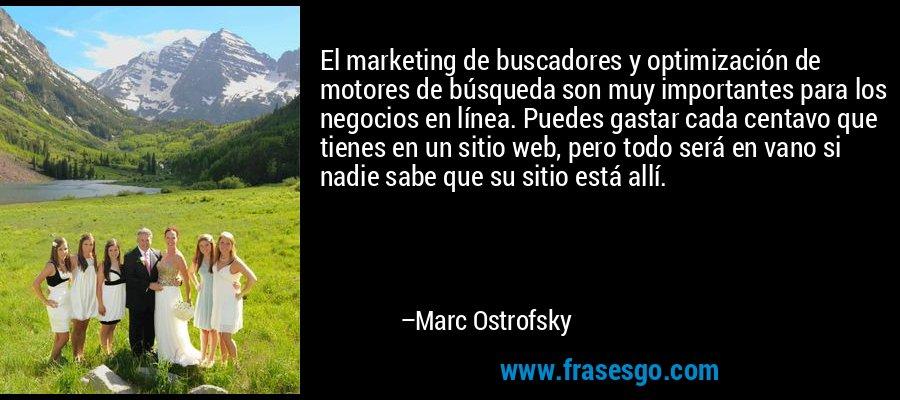 El marketing de buscadores y optimización de motores de búsqueda son muy importantes para los negocios en línea. Puedes gastar cada centavo que tienes en un sitio web, pero todo será en vano si nadie sabe que su sitio está allí. – Marc Ostrofsky