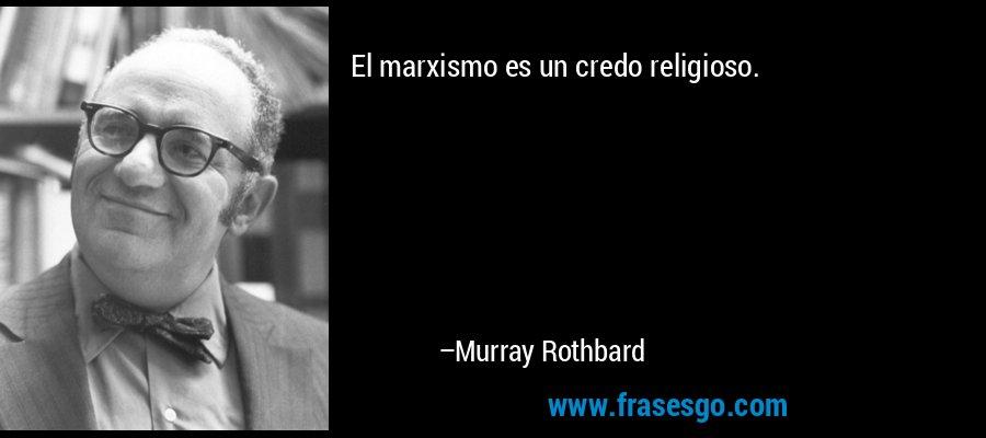 El marxismo es un credo religioso. – Murray Rothbard