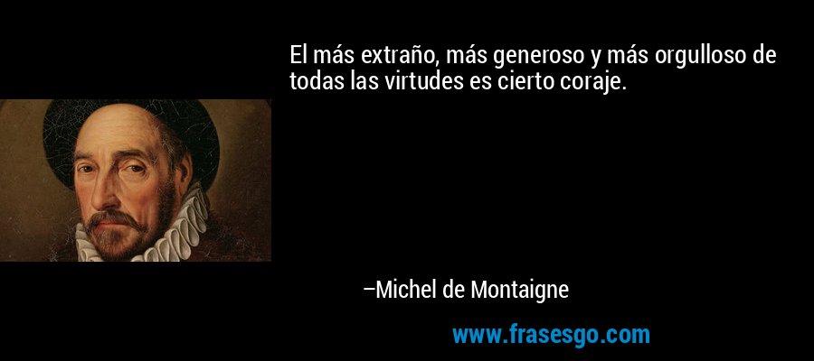 El más extraño, más generoso y más orgulloso de todas las virtudes es cierto coraje. – Michel de Montaigne