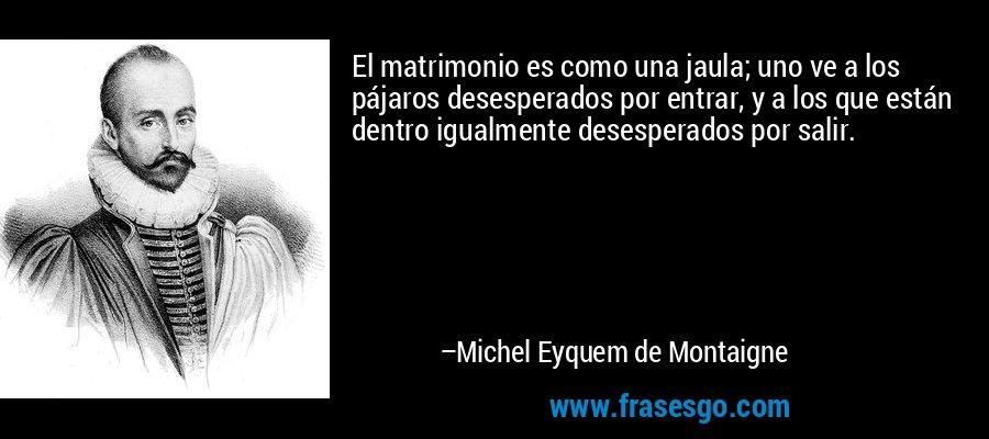 El matrimonio es como una jaula; uno ve a los pájaros desesperados por entrar, y a los que están dentro igualmente desesperados por salir. – Michel Eyquem de Montaigne