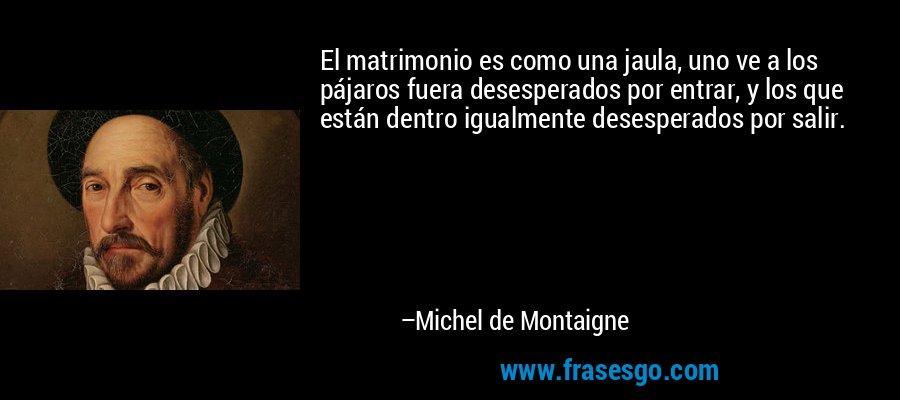 El matrimonio es como una jaula, uno ve a los pájaros fuera desesperados por entrar, y los que están dentro igualmente desesperados por salir. – Michel de Montaigne