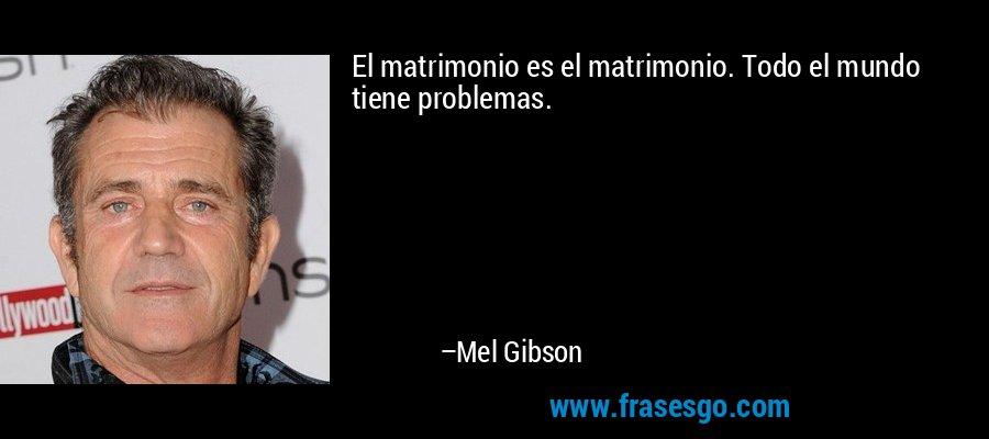 El matrimonio es el matrimonio. Todo el mundo tiene problemas. – Mel Gibson