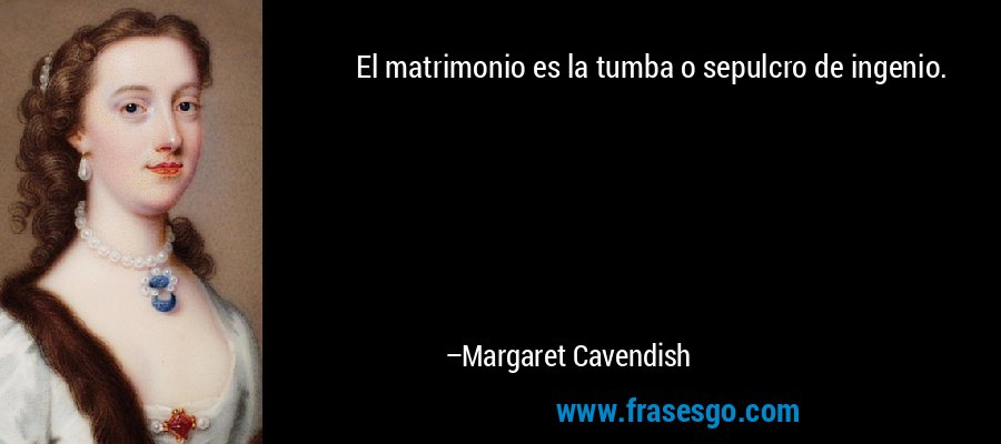 El matrimonio es la tumba o sepulcro de ingenio. – Margaret Cavendish