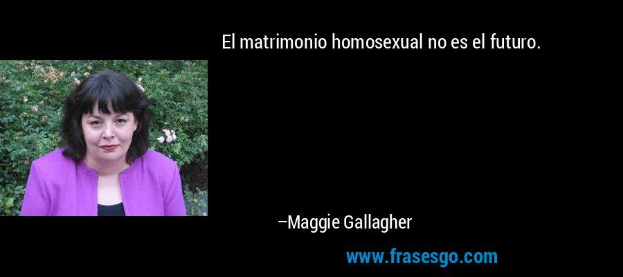 El matrimonio homosexual no es el futuro. – Maggie Gallagher