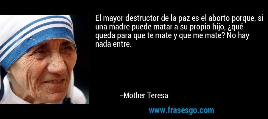 El mayor destructor de la paz es el aborto porque, si una madre puede matar a su propio hijo, ¿qué queda para que te mate y que me mate? No hay nada entre. – Mother Teresa