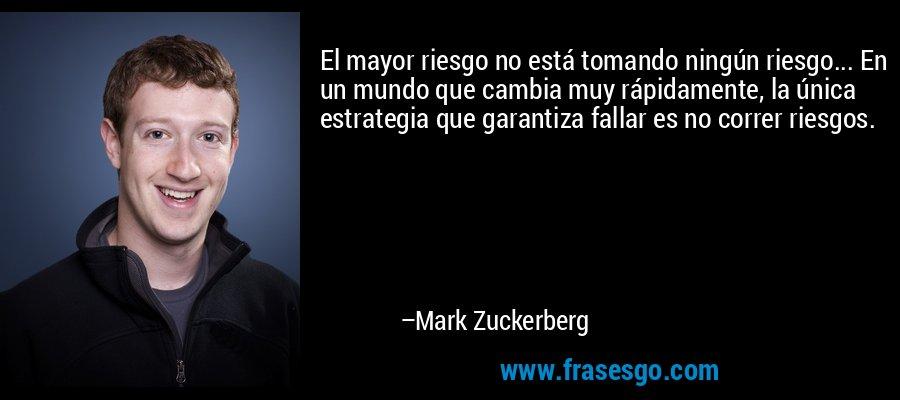 El mayor riesgo no está tomando ningún riesgo... En un mundo que cambia muy rápidamente, la única estrategia que garantiza fallar es no correr riesgos. – Mark Zuckerberg