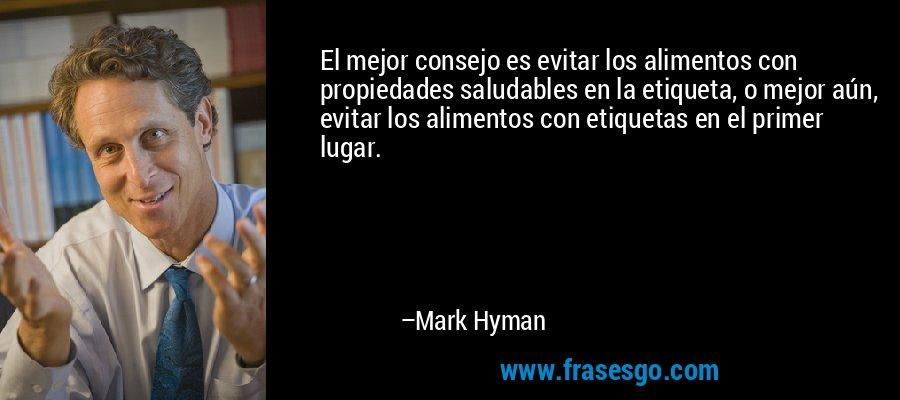El mejor consejo es evitar los alimentos con propiedades saludables en la etiqueta, o mejor aún, evitar los alimentos con etiquetas en el primer lugar. – Mark Hyman