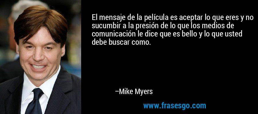 El mensaje de la película es aceptar lo que eres y no sucumbir a la presión de lo que los medios de comunicación le dice que es bello y lo que usted debe buscar como. – Mike Myers
