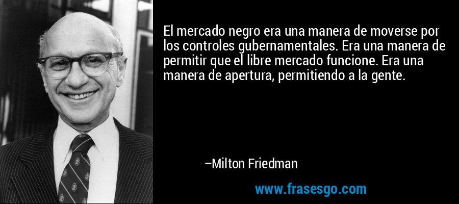 El mercado negro era una manera de moverse por los controles gubernamentales. Era una manera de permitir que el libre mercado funcione. Era una manera de apertura, permitiendo a la gente. – Milton Friedman