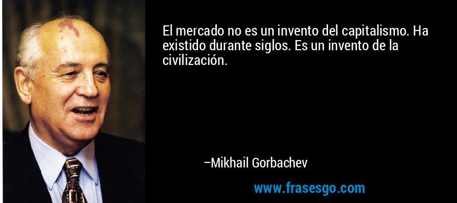El mercado no es un invento del capitalismo. Ha existido durante siglos. Es un invento de la civilización. – Mikhail Gorbachev