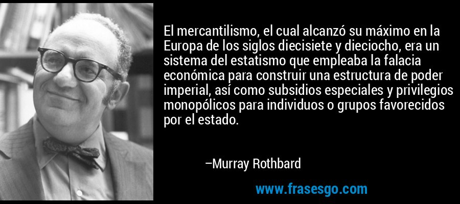 El mercantilismo, el cual alcanzó su máximo en la Europa de los siglos diecisiete y dieciocho, era un sistema del estatismo que empleaba la falacia económica para construir una estructura de poder imperial, así como subsidios especiales y privilegios monopólicos para individuos o grupos favorecidos por el estado. – Murray Rothbard