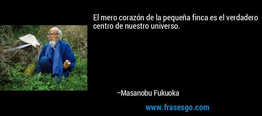 El mero corazón de la pequeña finca es el verdadero centro de nuestro universo. – Masanobu Fukuoka