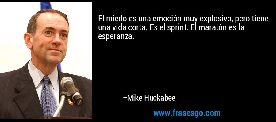El miedo es una emoción muy explosivo, pero tiene una vida corta. Es el sprint. El maratón es la esperanza. – Mike Huckabee
