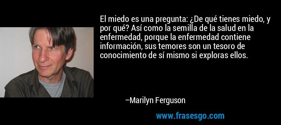 El miedo es una pregunta: ¿De qué tienes miedo, y por qué? Así como la semilla de la salud en la enfermedad, porque la enfermedad contiene información, sus temores son un tesoro de conocimiento de sí mismo si exploras ellos. – Marilyn Ferguson