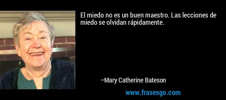 El miedo no es un buen maestro. Las lecciones de miedo se olvidan rápidamente. – Mary Catherine Bateson