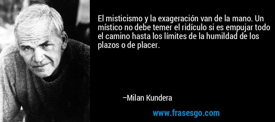 El misticismo y la exageración van de la mano. Un místico no debe temer el ridículo si es empujar todo el camino hasta los límites de la humildad de los plazos o de placer. – Milan Kundera