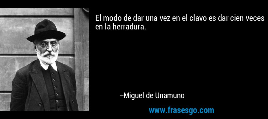 El modo de dar una vez en el clavo es dar cien veces en la herradura. – Miguel de Unamuno
