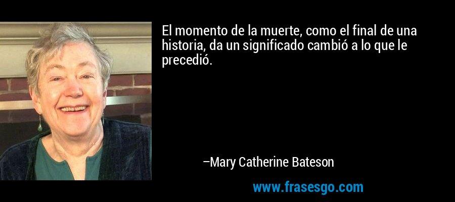 El momento de la muerte, como el final de una historia, da un significado cambió a lo que le precedió. – Mary Catherine Bateson