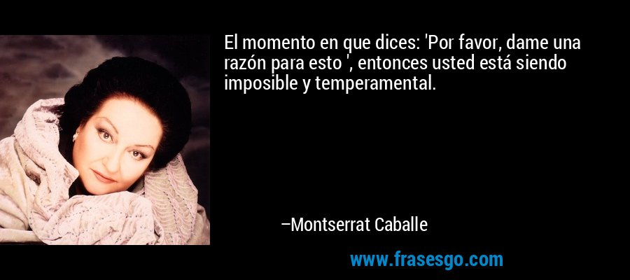 El momento en que dices: 'Por favor, dame una razón para esto ', entonces usted está siendo imposible y temperamental. – Montserrat Caballe