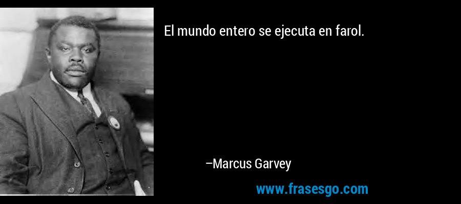 El mundo entero se ejecuta en farol. – Marcus Garvey