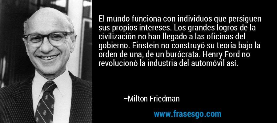 El mundo funciona con individuos que persiguen sus propios intereses. Los grandes logros de la civilización no han llegado a las oficinas del gobierno. Einstein no construyó su teoría bajo la orden de una, de un burócrata. Henry Ford no revolucionó la industria del automóvil así. – Milton Friedman