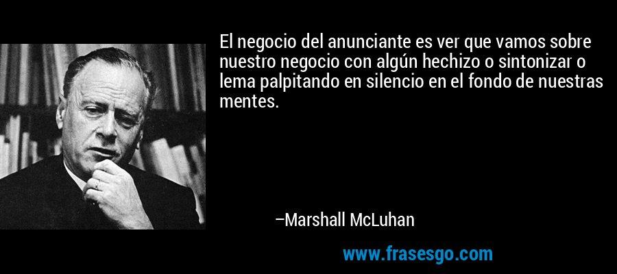 El negocio del anunciante es ver que vamos sobre nuestro negocio con algún hechizo o sintonizar o lema palpitando en silencio en el fondo de nuestras mentes. – Marshall McLuhan