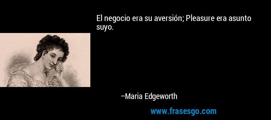 El negocio era su aversión; Pleasure era asunto suyo. – Maria Edgeworth