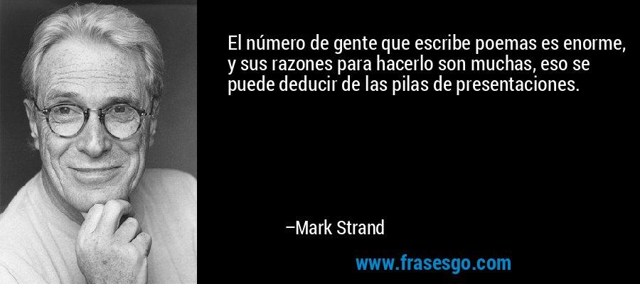 El número de gente que escribe poemas es enorme, y sus razones para hacerlo son muchas, eso se puede deducir de las pilas de presentaciones. – Mark Strand