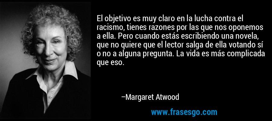 El objetivo es muy claro en la lucha contra el racismo, tienes razones por las que nos oponemos a ella. Pero cuando estás escribiendo una novela, que no quiere que el lector salga de ella votando sí o no a alguna pregunta. La vida es más complicada que eso. – Margaret Atwood