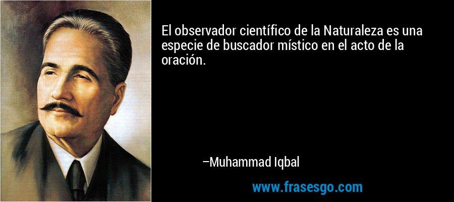 El observador científico de la Naturaleza es una especie de buscador místico en el acto de la oración. – Muhammad Iqbal