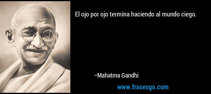 El ojo por ojo termina haciendo al mundo ciego. – Mahatma Gandhi