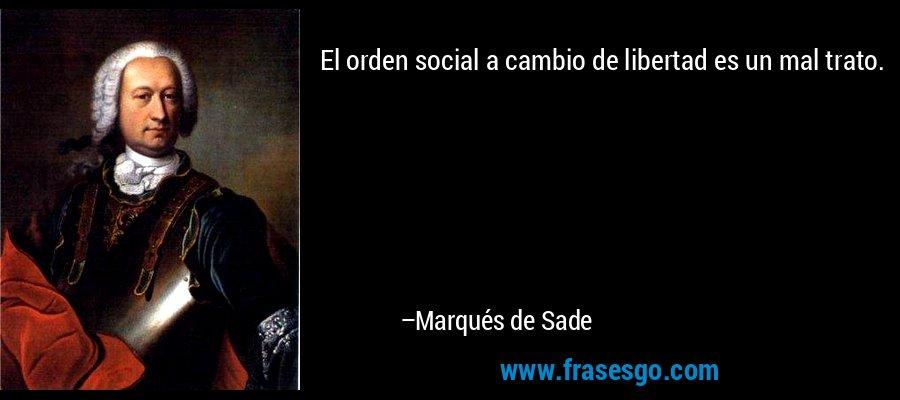 El orden social a cambio de libertad es un mal trato. – Marqués de Sade