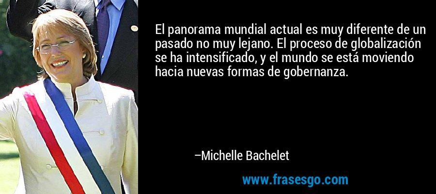 El panorama mundial actual es muy diferente de un pasado no muy lejano. El proceso de globalización se ha intensificado, y el mundo se está moviendo hacia nuevas formas de gobernanza. – Michelle Bachelet