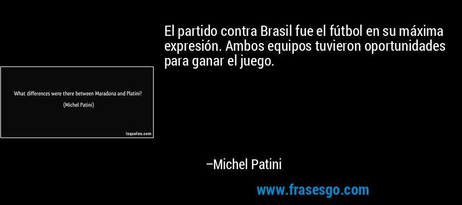 El partido contra Brasil fue el fútbol en su máxima expresión. Ambos equipos tuvieron oportunidades para ganar el juego. – Michel Patini