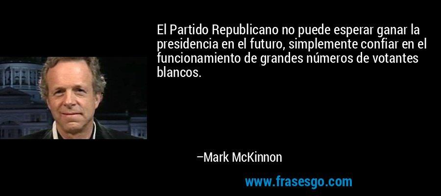 El Partido Republicano no puede esperar ganar la presidencia en el futuro, simplemente confiar en el funcionamiento de grandes números de votantes blancos. – Mark McKinnon