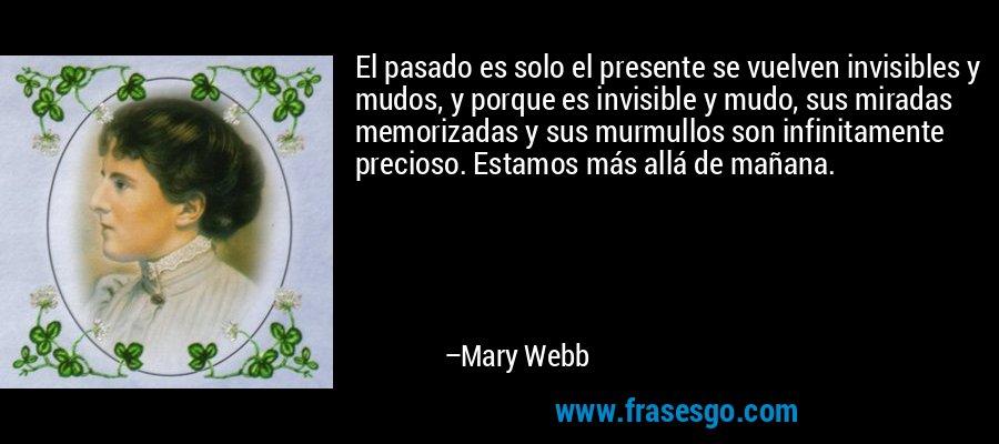 El pasado es solo el presente se vuelven invisibles y mudos, y porque es invisible y mudo, sus miradas memorizadas y sus murmullos son infinitamente precioso. Estamos más allá de mañana. – Mary Webb