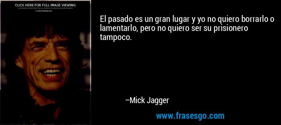 El pasado es un gran lugar y yo no quiero borrarlo o lamentarlo, pero no quiero ser su prisionero tampoco. – Mick Jagger