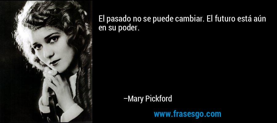El pasado no se puede cambiar. El futuro está aún en su poder. – Mary Pickford