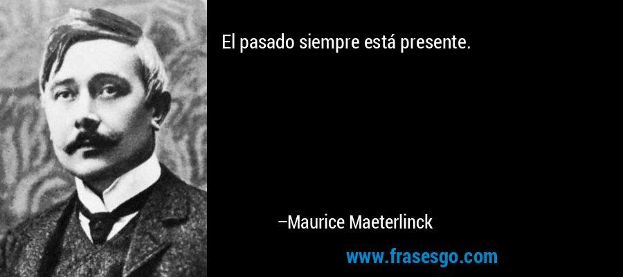 El pasado siempre está presente. – Maurice Maeterlinck